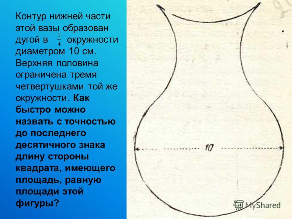 Контур нижней части этой вазы образован дугой в окружности диаметром 10 см. Верхняя половина ограничена тремя четвертушками той же окружности. Как быстро можно назвать с точностью до последнего десятичного знака длину стороны квадрата, имеющего площа