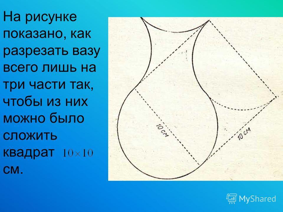 На рисунке показано, как разрезать вазу всего лишь на три части так, чтобы из них можно было сложить квадрат см.