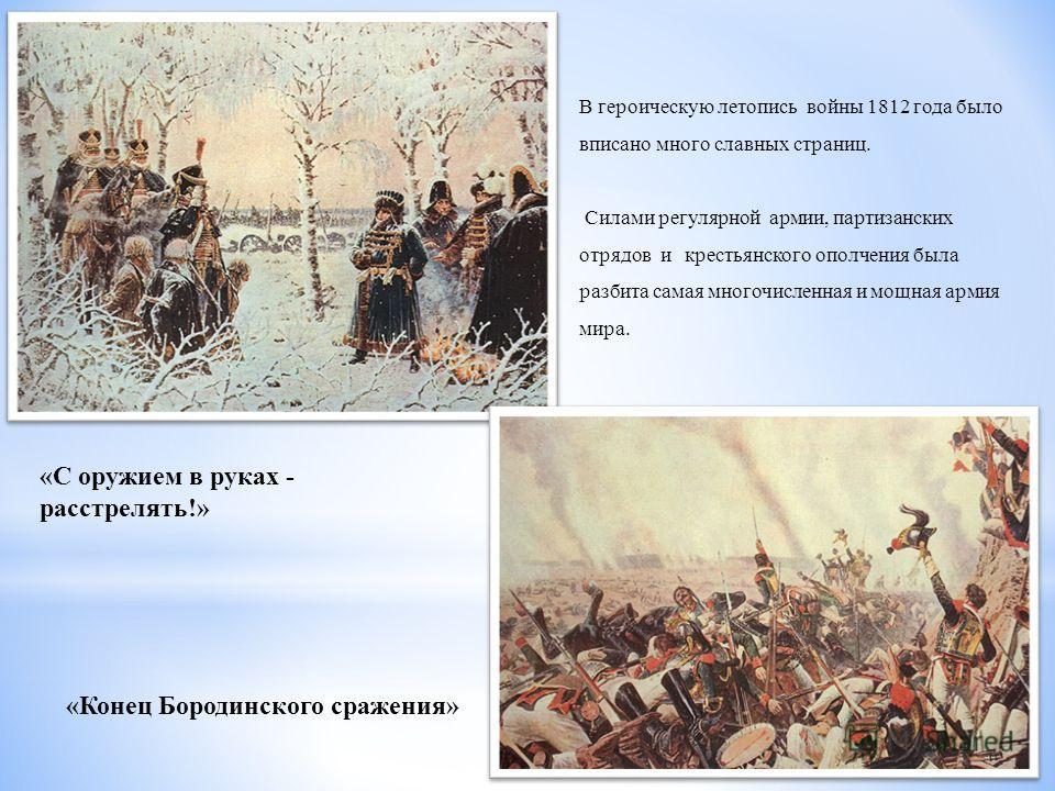«С оружием в руках - расстрелять!» «Конец Бородинского сражения» В героическую летопись войны 1812 года было вписано много славных страниц. Силами регулярной армии, партизанских отрядов и крестьянского ополчения была разбита самая многочисленная и мо