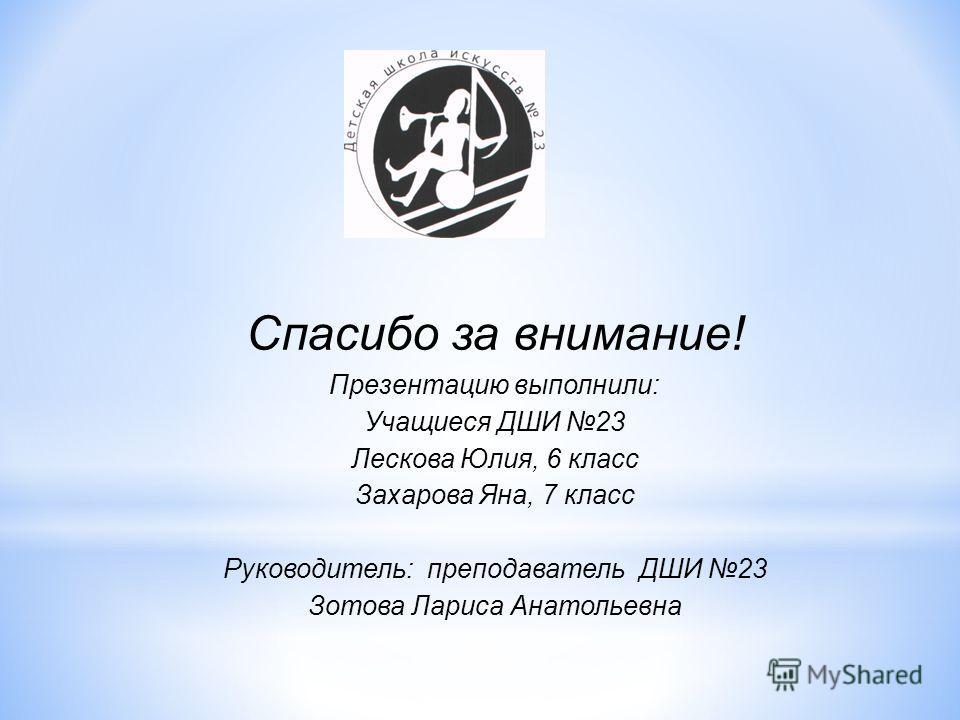 Спасибо за внимание! Презентацию выполнили: Учащиеся ДШИ 23 Лескова Юлия, 6 класс Захарова Яна, 7 класс Руководитель: преподаватель ДШИ 23 Зотова Лариса Анатольевна