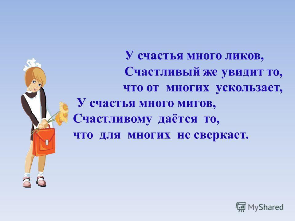 У счастья много ликов, Счастливый же увидит то, что от многих ускользает, У счастья много мигов, Счастливому даётся то, что для многих не сверкает.