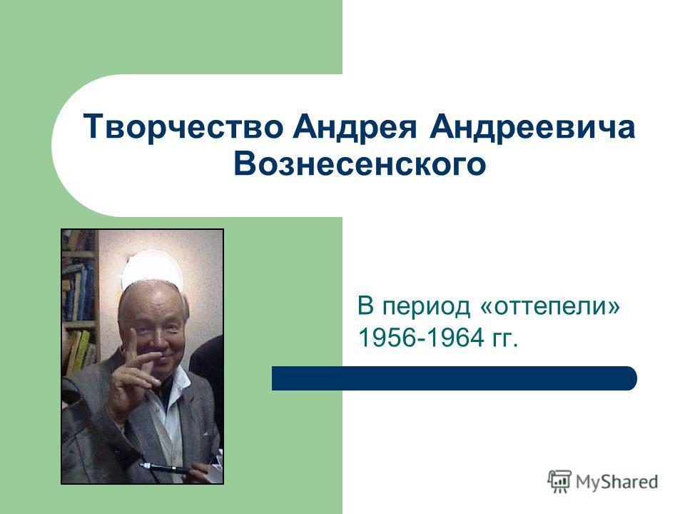 Творчество Андрея Андреевича Вознесенского В период «оттепели» 1956-1964 гг.