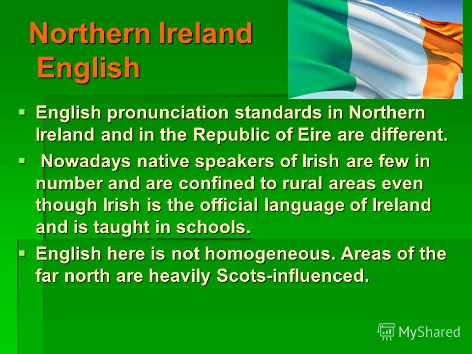 Northern Ireland English English pronunciation standards in Northern Ireland and in the Republic of Eire are different. English pronunciation standards in Northern Ireland and in the Republic of Eire are different. Nowadays native speakers of Irish a