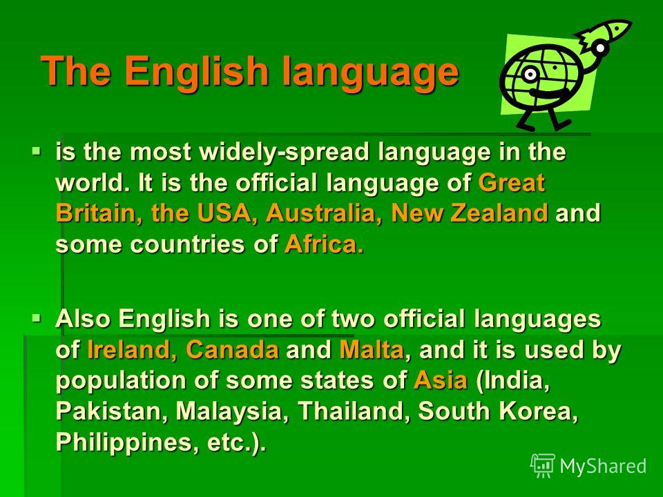 The English language is the most widely-spread language in the world. It is the official language of Great Britain, the USA, Australia, New Zealand and some countries of Africa. is the most widely-spread language in the world. It is the official lang
