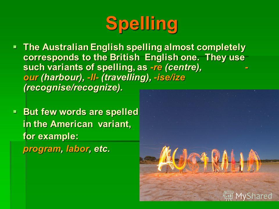 Spelling The Australian English spelling almost completely corresponds to the British English one. They use such variants of spelling, as -re (centre), - our (harbour), -ll- (travelling), -ise/ize (recognise/recognize). The Australian English spellin