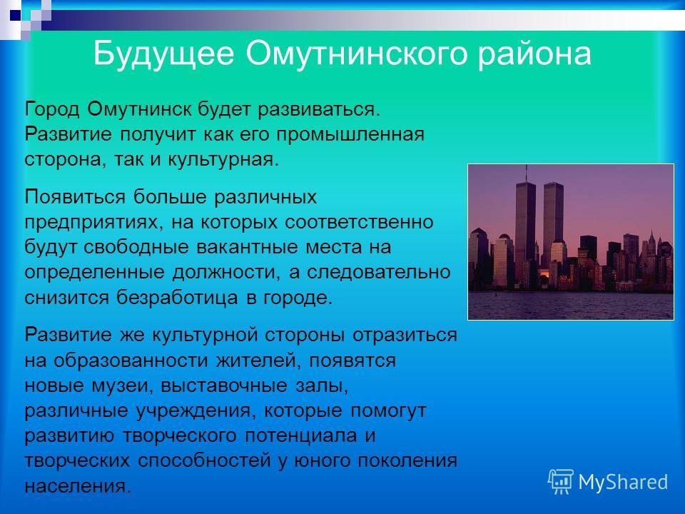 Будущее Омутнинского района Город Омутнинск будет развиваться. Развитие получит как его промышленная сторона, так и культурная. Появиться больше различных предприятиях, на которых соответственно будут свободные вакантные места на определенные должнос