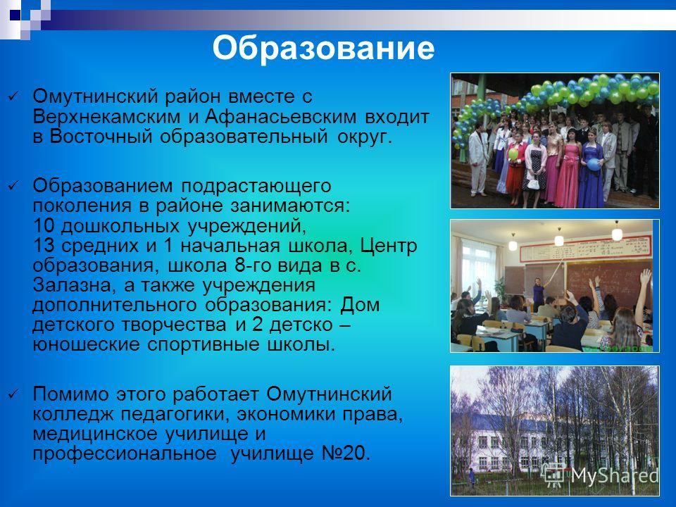 Омутнинский район вместе с Верхнекамским и Афанасьевским входит в Восточный образовательный округ. Образованием подрастающего поколения в районе занимаются: 10 дошкольных учреждений, 13 средних и 1 начальная школа, Центр образования, школа 8-го вида