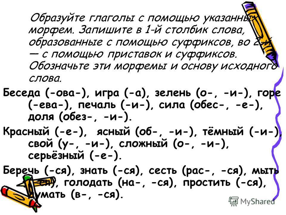 Образуйте глаголы с помощью указанных морфем. Запишите в 1-й столбик слова, образованные с помощью суффиксов, во 2-й с помощью приставок и суффиксов. Обозначьте эти морфемы и основу исходного слова. Беседа (-ова-), игра (-а), зелень (о-, -и-), горе (