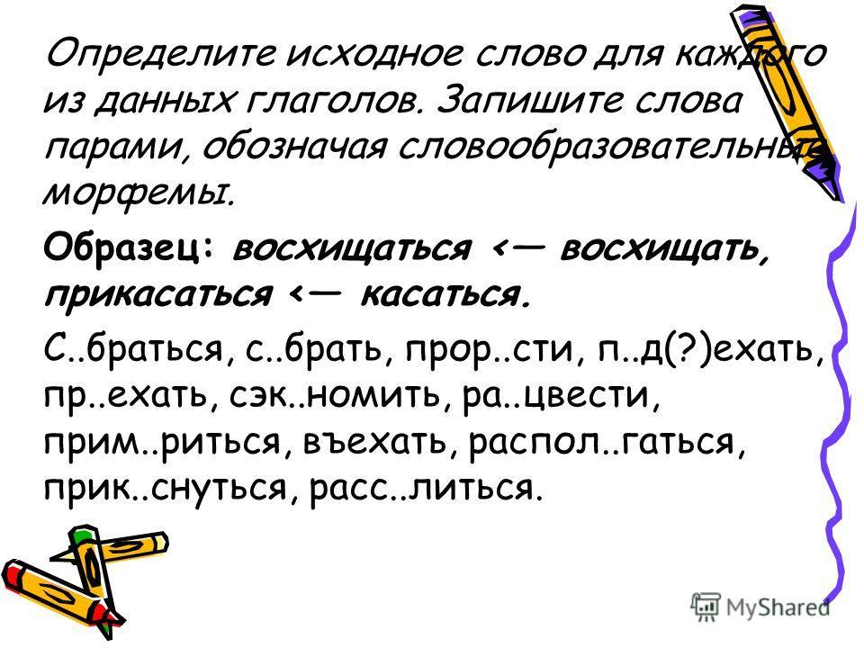 Определите исходное слово для каждого из данных глаголов. Запишите слова парами, обозначая словообразовательные морфемы. Образец: восхищаться < восхищать, прикасаться < касаться. С..браться, с..брать, прор..сти, п..д(?)ехать, пр..ехать, сэк..номить,