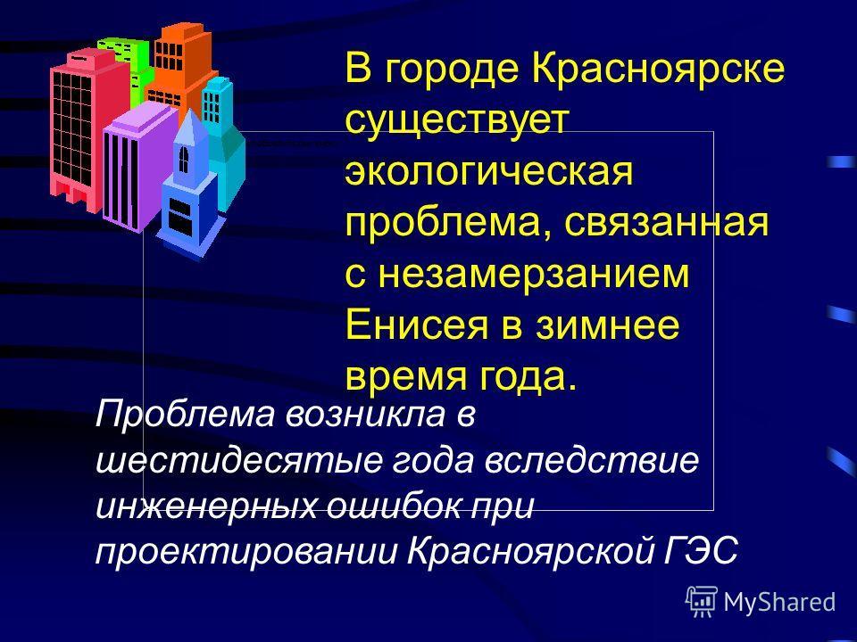 В городе Красноярске существует экологическая проблема, связанная с незамерзанием Енисея в зимнее время года. Проблема возникла в шестидесятые года вследствие инженерных ошибок при проектировании Красноярской ГЭС