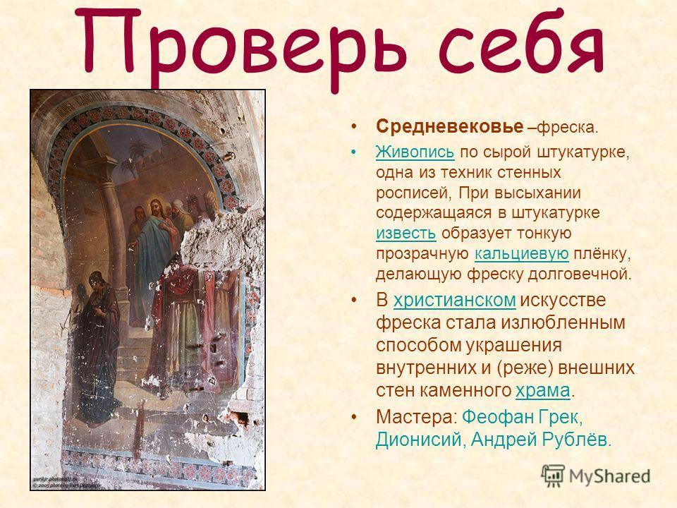 Проверь себя Средневековье –фреска. Живопись по сырой штукатурке, одна из техник стенных росписей, При высыхании содержащаяся в штукатурке известь образует тонкую прозрачную кальциевую плёнку, делающую фреску долговечной.ивопись известькальциевую В х