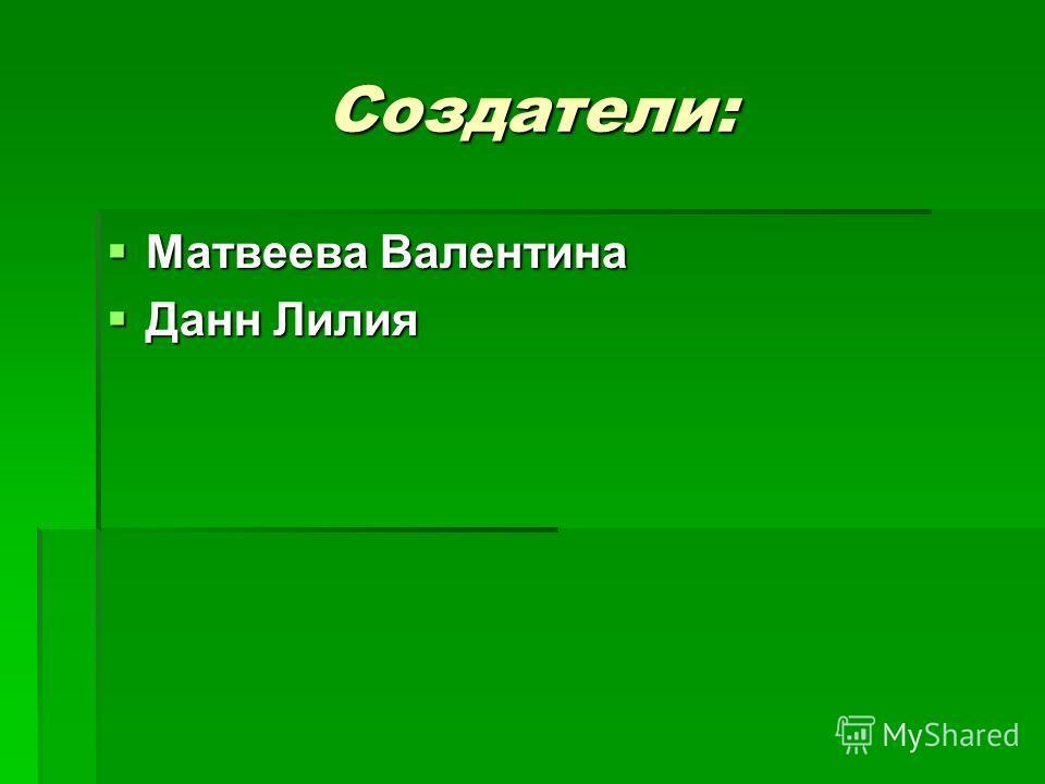 Создатели: Матвеева Валентина Матвеева Валентина Данн Лилия Данн Лилия