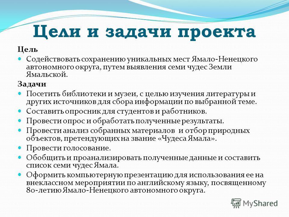 Цели и задачи проекта Цель Содействовать сохранению уникальных мест Ямало-Ненецкого автономного округа, путем выявления семи чудес Земли Ямальской. Задачи Посетить библиотеки и музеи, с целью изучения литературы и других источников для сбора информац