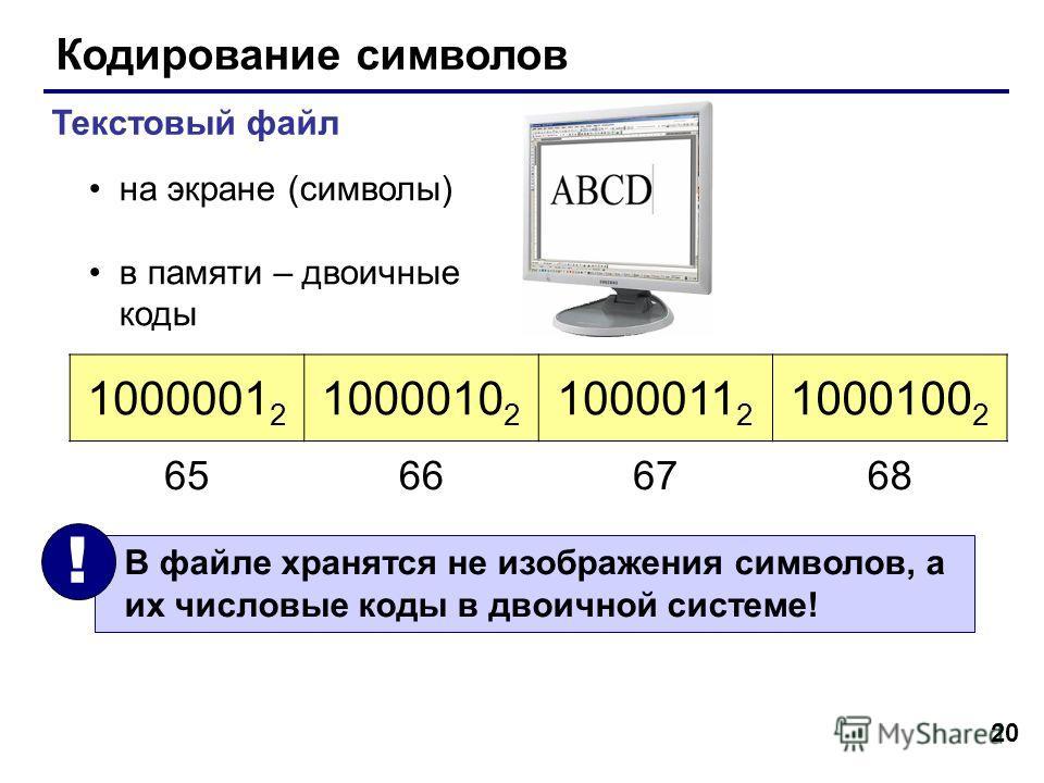 20 Кодирование символов Текстовый файл на экране (символы) в памяти – двоичные коды 1000001 2 1000010 2 1000011 2 1000100 2 В файле хранятся не изображения символов, а их числовые коды в двоичной системе! ! 65666768