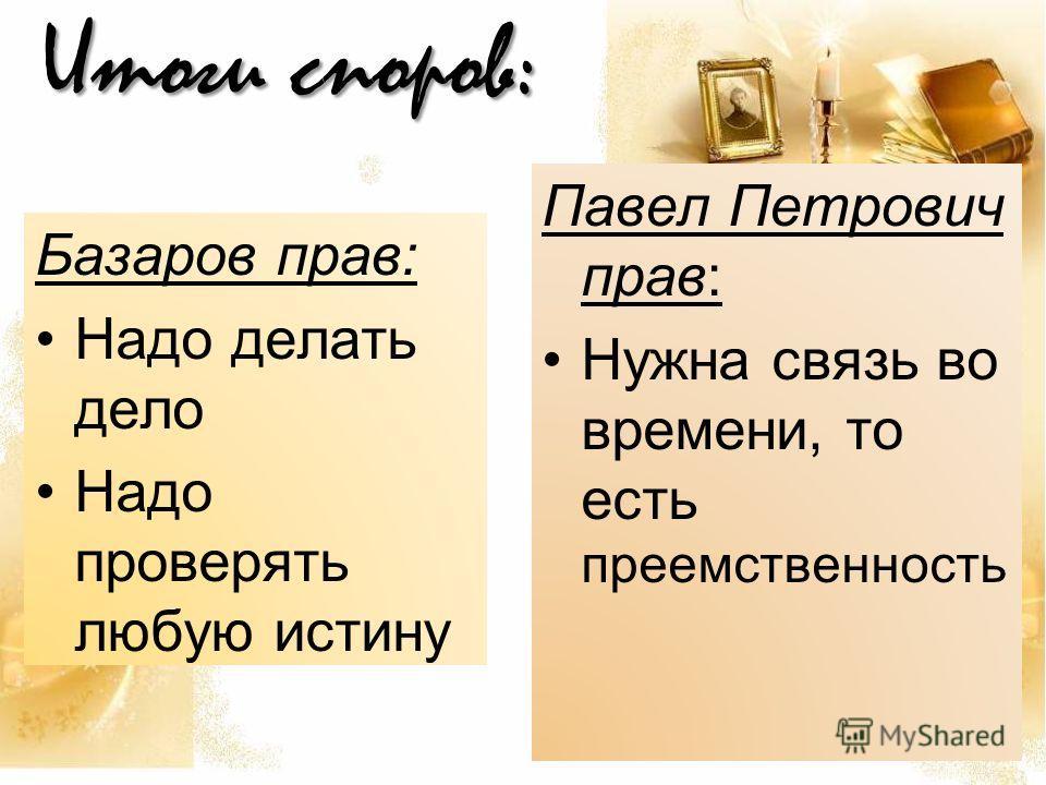 Итоги споров: Базаров прав: Надо делать дело Надо проверять любую истину Павел Петрович прав: Нужна связь во времени, то есть преемственность
