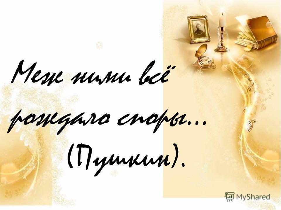 Меж ними всё рождало споры… (Пушкин).