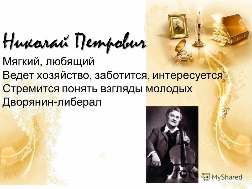 Николай Петрович Мягкий, любящий Ведет хозяйство, заботится, интересуется Стремится понять взгляды молодых Дворянин-либерал
