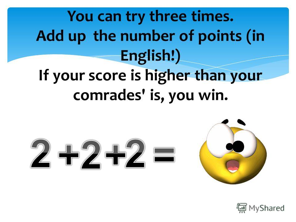 You can try three times. Add up the number of points (in English!) If your score is higher than your comrades' is, you win.