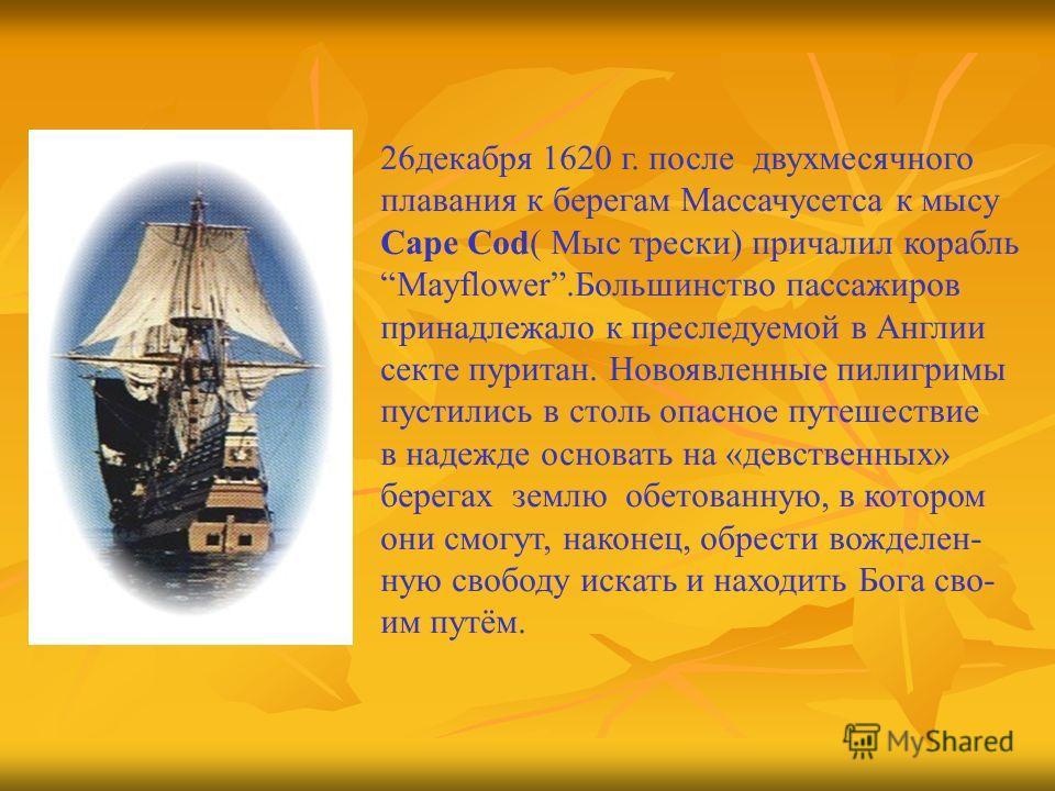 26декабря 1620 г. после двухмесячного плавания к берегам Массачусетса к мысу Саре Соd( Мыс трески) причалил корабль Mayflower.Большинство пассажиров принадлежало к преследуемой в Англии секте пуритан. Новоявленные пилигримы пустились в столь опасное