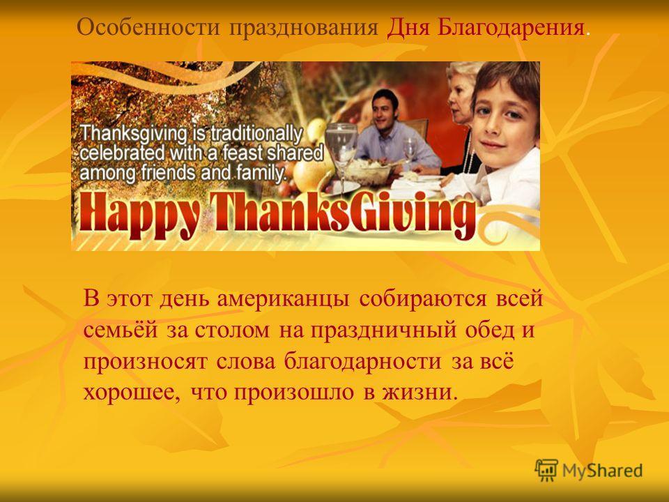 Особенности празднования Дня Благодарения. В этот день американцы собираются всей семьёй за столом на праздничный обед и произносят слова благодарности за всё хорошее, что произошло в жизни.