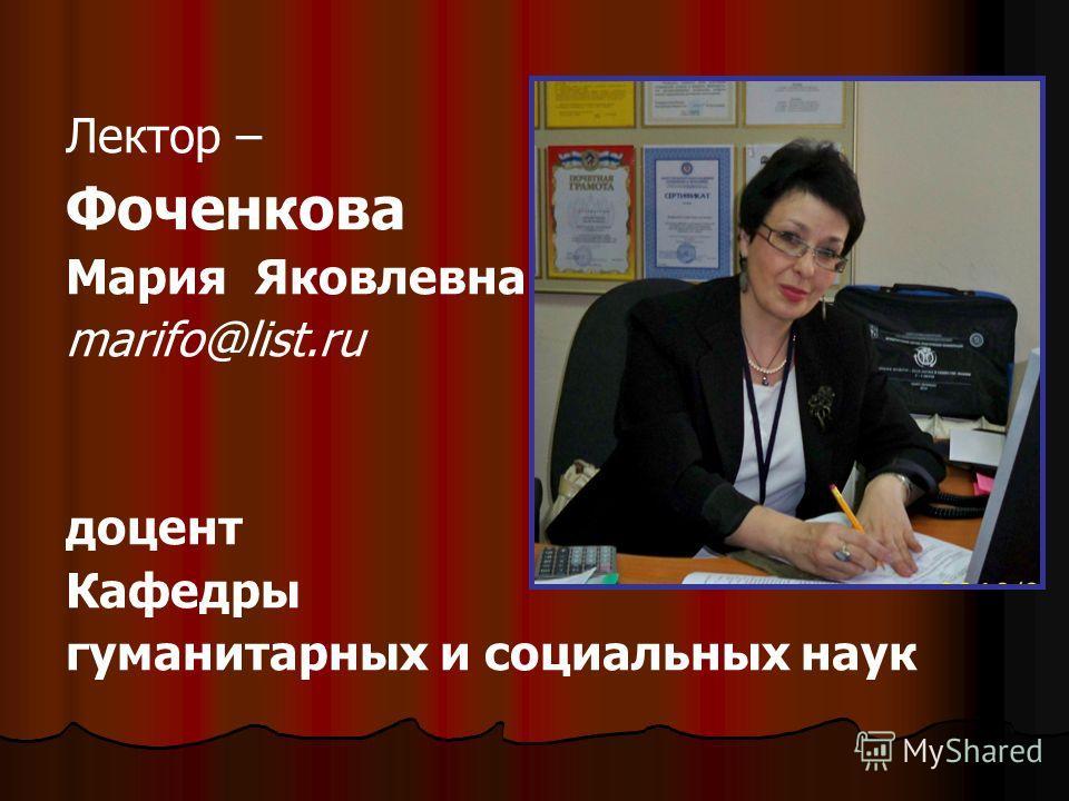Лектор – Фоченкова Мария Яковлевна marifo@list.ru доцент Кафедры гуманитарных и социальных наук
