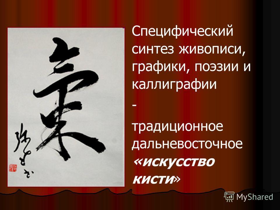 Специфический синтез живописи, графики, поэзии и каллиграфии - традиционное дальневосточное «искусство кисти»