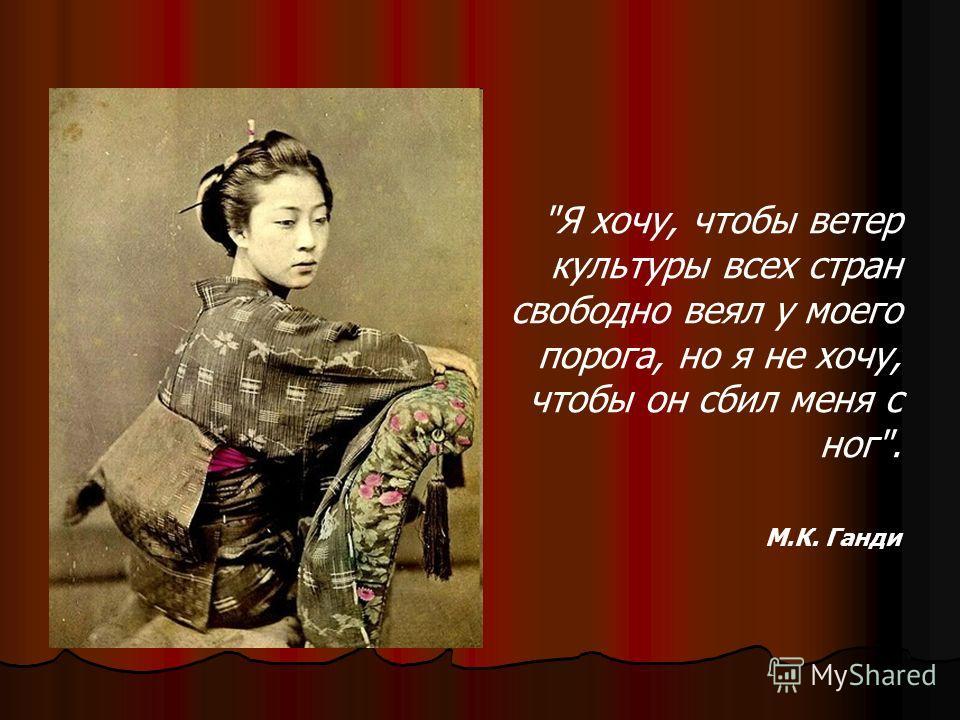 Я хочу, чтобы ветер культуры всех стран свободно веял у моего порога, но я не хочу, чтобы он сбил меня с ног. М.К. Ганди