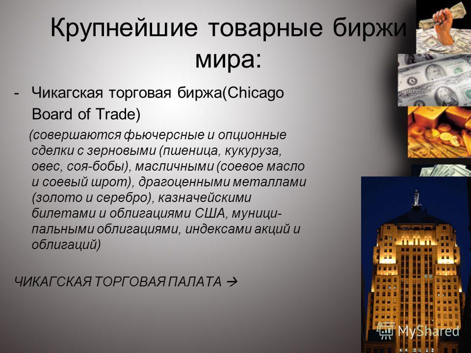 Крупнейшие товарные биржи мира: -Чикагская торговая биржа(Chicago Board of Trade) (совершаются фьючерсные и опционные сделки с зерновыми (пшеница, кукуруза, овес, соя-бобы), масличными (соевое масло и соевый шрот), драгоценными металлами (золото и с
