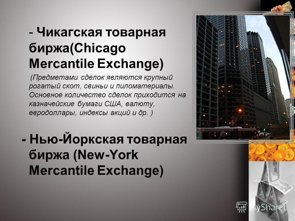 - Чикагская товарная биржа(Chicago Mercantile Exchange) (Предметами сделок являются крупный рогатый скот, свиньи и пиломатериалы. Основное количество сделок приходится на казначейские бумаги США, валюту, евродоллары, индексы акций и др. ) - Нью-Йоркс