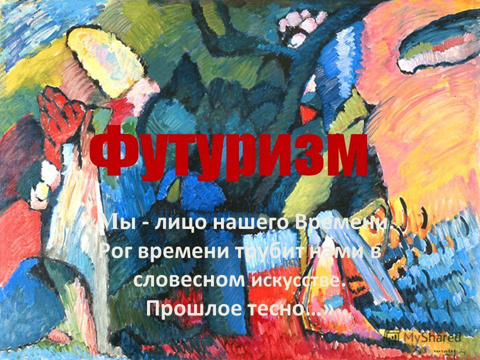 Футуризм «М ы - лицо нашего Времени. Рог времени трубит нами в словесном искусстве. Прошлое тесно…»