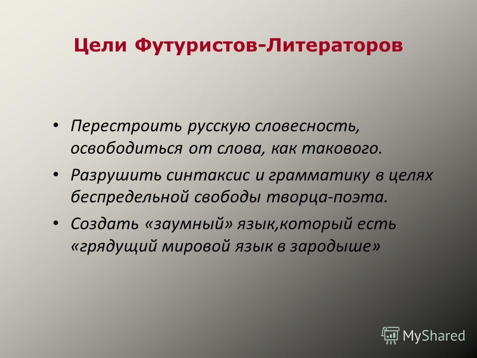 Цели Футуристов-Литераторов Перестроить русскую словесность, освободиться от слова, как такового. Разрушить синтаксис и грамматику в целях беспредельной свободы творца-поэта. Создать «заумный» язык,который есть «грядущий мировой язык в зародыше»
