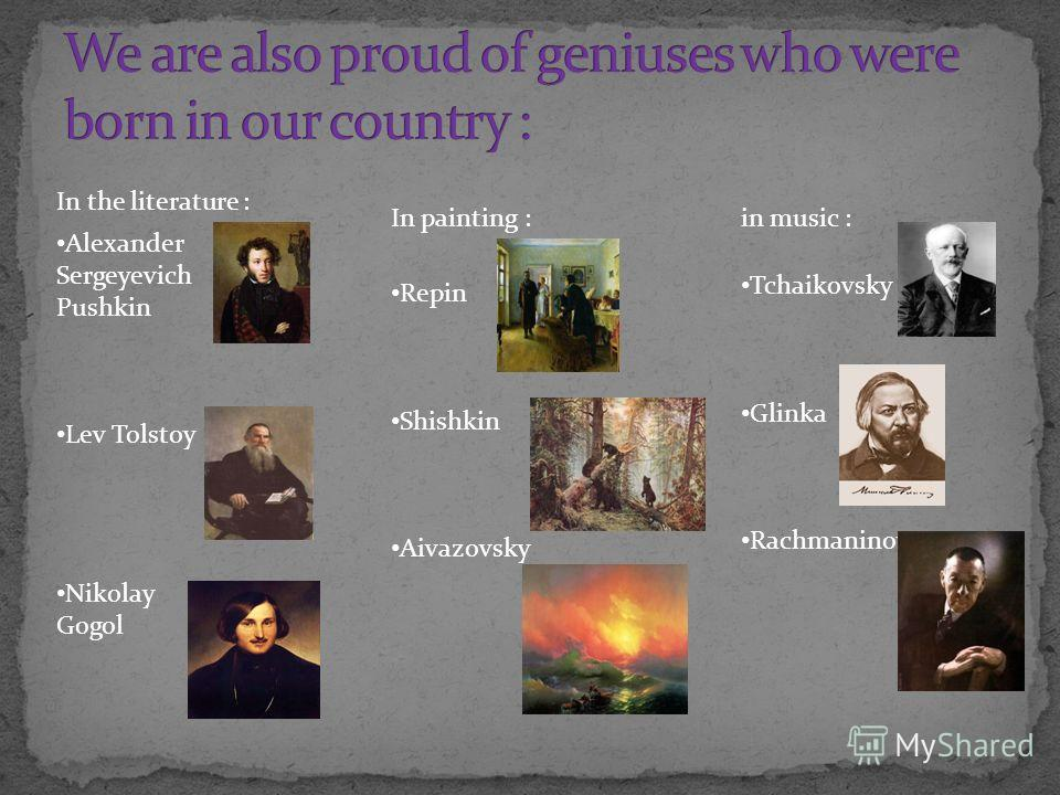 Alexander Sergeyevich Pushkin Lev Tolstoy Nikolay Gogol In the literature : In painting : Repin Shishkin Aivazovsky in music : Tchaikovsky Glinka Rachmaninov