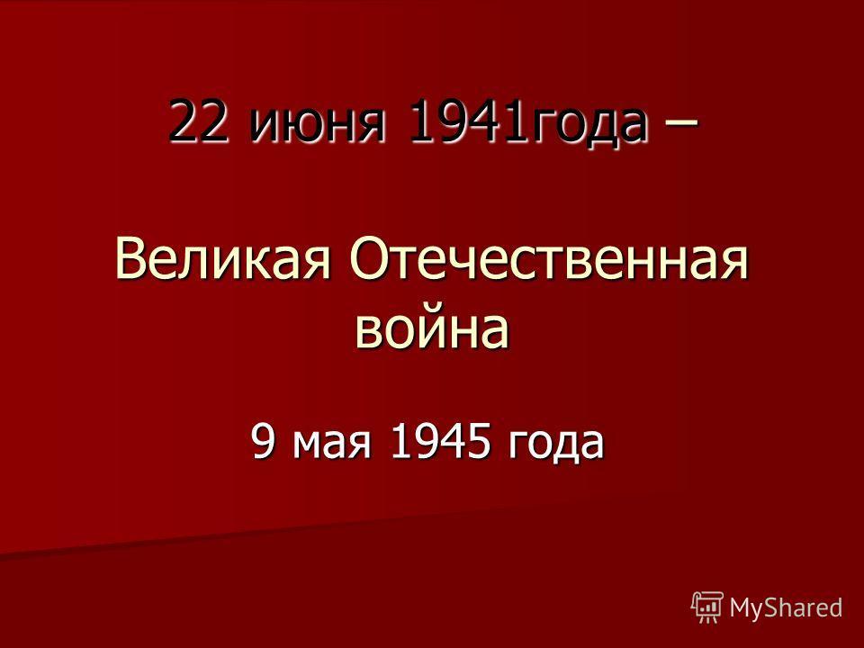 22 июня 1941года – Великая Отечественная война 9 мая 1945 года