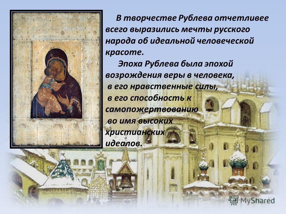 В творчестве Рублева отчетливее всего выразились мечты русского народа об идеальной человеческой красоте. Эпоха Рублева была эпохой возрождения веры в человека, в его нравственные силы, в его способность к самопожертвованию во имя высоких христиански