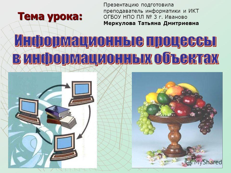 Тема урока: Презентацию подготовила преподаватель информатики и ИКТ ОГБОУ НПО ПЛ 3 г. Иваново Меркулова Татьяна Дмитриевна