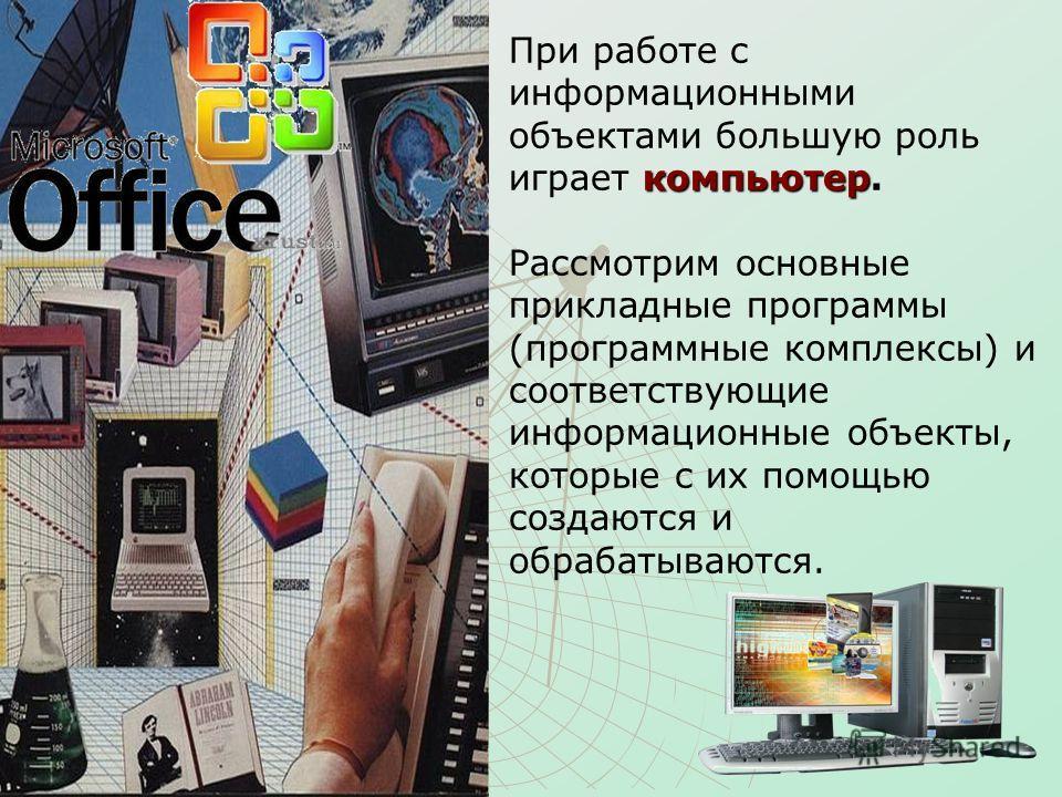 компьютер При работе с информационными объектами большую роль играет компьютер. Рассмотрим основные прикладные программы (программные комплексы) и соответствующие информационные объекты, которые с их помощью создаются и обрабатываются.