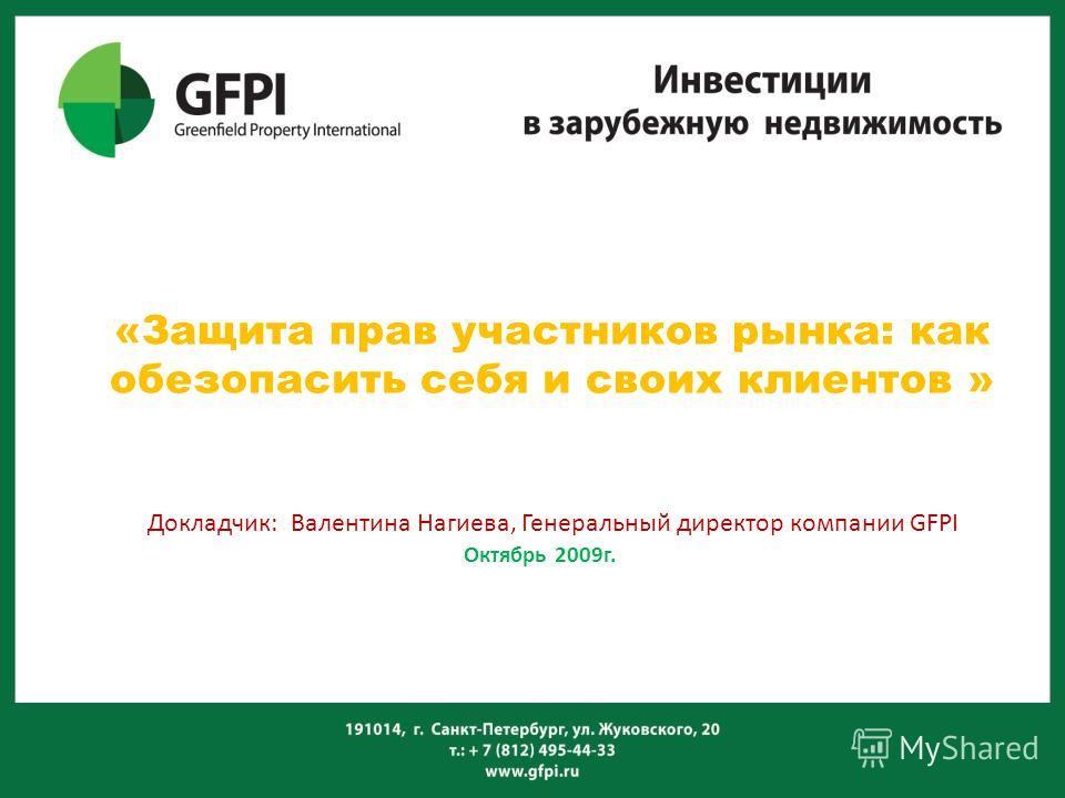 «Защита прав участников рынка: как обезопасить себя и своих клиентов » Докладчик: Валентина Нагиева, Генеральный директор компании GFPI Октябрь 2009г.