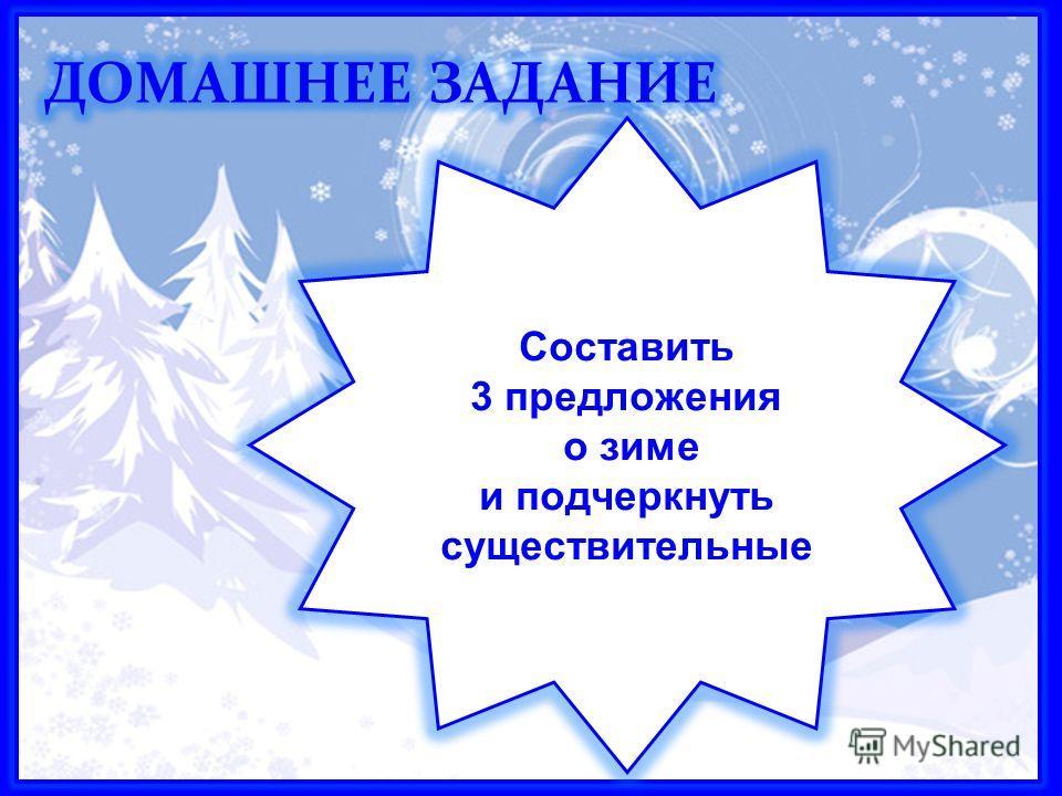 Домашнее задание Составить 3 предложения о зиме и подчеркнуть существительные
