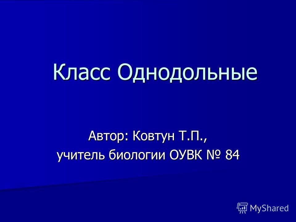 Класс Однодольные Автор: Ковтун Т.П., учитель биологии ОУВК 84
