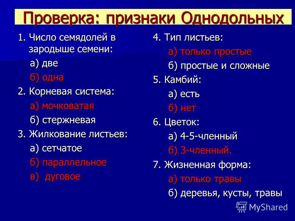 Проверка: признаки Однодольных 1. Число семядолей в зародыше семени: а) две а) две б) одна б) одна 2. Корневая система: а) мочковатая а) мочковатая б) стержневая б) стержневая 3. Жилкование листьев: а) сетчатое а) сетчатое б) параллельное б) параллел