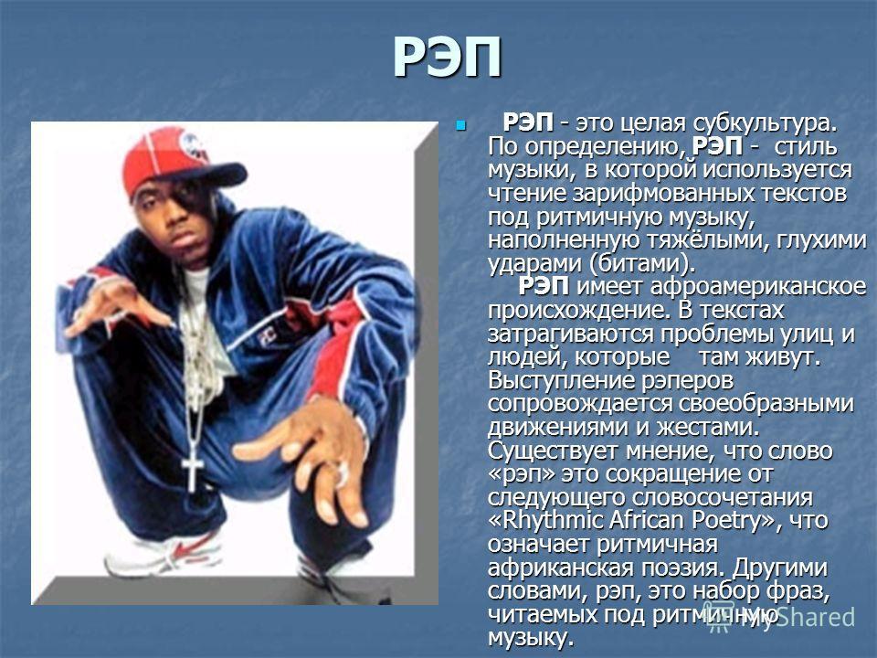 РЭП РЭП - это целая субкультура. По определению, РЭП - стиль музыки, в которой используется чтение зарифмованных текстов под ритмичную музыку, наполненную тяжёлыми, глухими ударами (битами). РЭП имеет афроамериканское происхождение. В текстах затраги