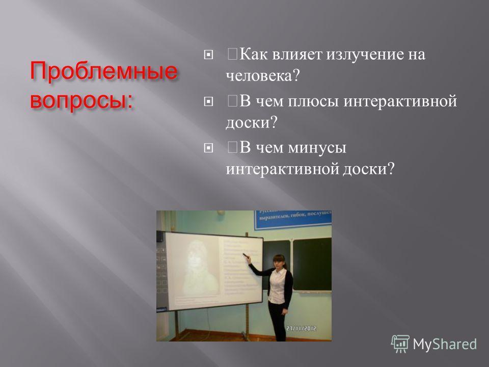 Проблемные вопросы : Как влияет излучение на человека ? В чем плюсы интерактивной доски ? В чем минусы интерактивной доски ?