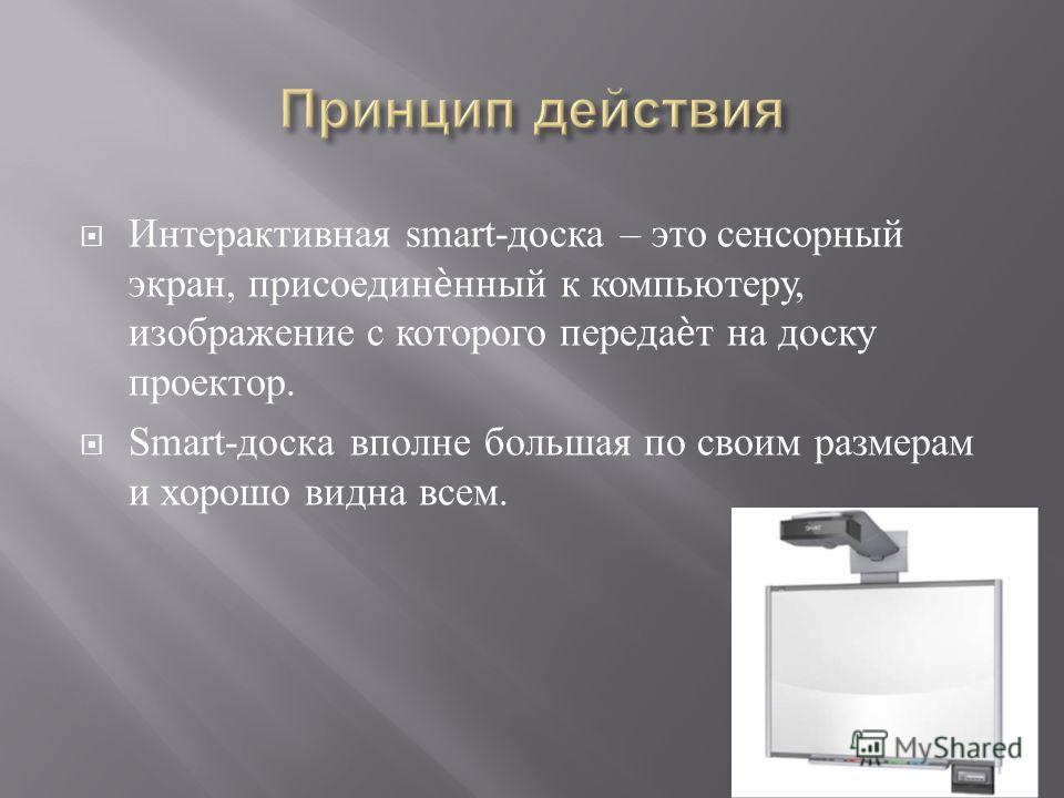 Интерактивная smart- доска – это сенсорный экран, присоединнный к компьютеру, изображение с которого передат на доску проектор. Smart- доска вполне большая по своим размерам и хорошо видна всем.