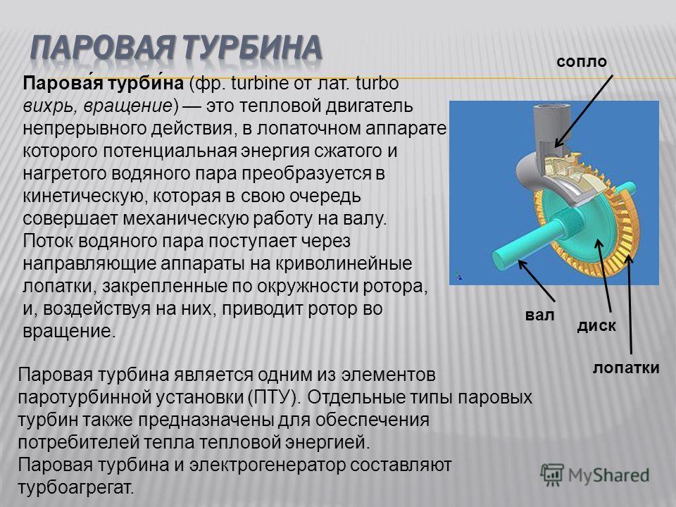 Парова́я турби́на (фр. turbine от лат. turbo вихрь, вращение) это тепловой двигатель непрерывного действия, в лопаточном аппарате которого потенциальная энергия сжатого и нагретого водяного пара преобразуется в кинетическую, которая в свою очередь со