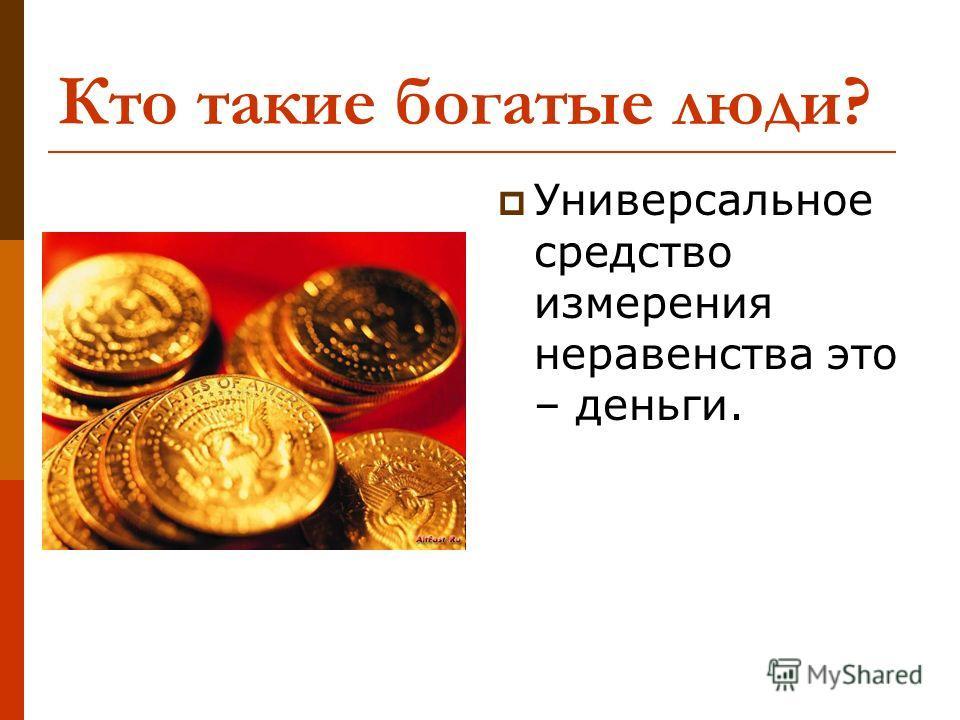 Кто такие богатые люди? Универсальное средство измерения неравенства это – деньги.