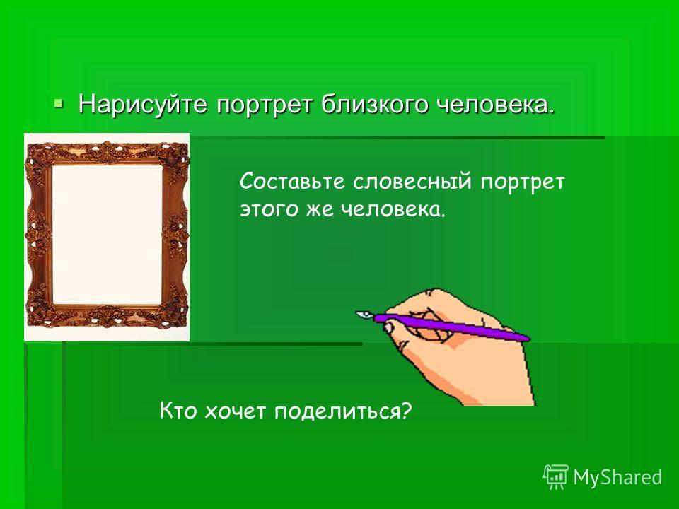 Нарисуйте портрет близкого человека. Нарисуйте портрет близкого человека. Составьте словесный портрет этого же человека. Кто хочет поделиться?