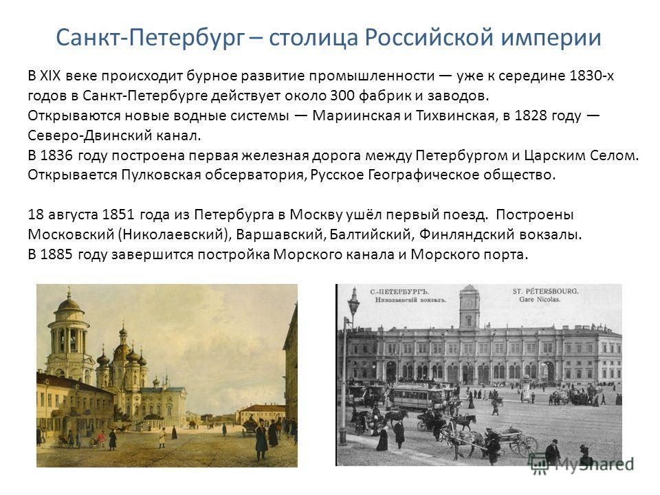 Санкт-Петербург – столица Российской империи В XIX веке происходит бурное развитие промышленности уже к середине 1830-х годов в Санкт-Петербурге действует около 300 фабрик и заводов. Открываются новые водные системы Мариинская и Тихвинская, в 1828 го