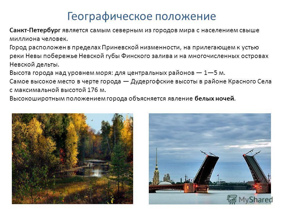 Географическое положение Санкт-Петербург является самым северным из городов мира с населением свыше миллиона человек. Город расположен в пределах Приневской низменности, на прилегающем к устью реки Невы побережье Невской губы Финского залива и на мно