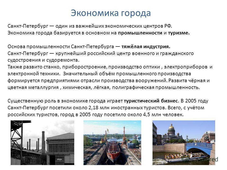 Экономика города Санкт-Петербург один из важнейших экономических центров РФ. Экономика города базируется в основном на промышленности и туризме. Основа промышленности Санкт-Петербурга тяжёлая индустрия. Санкт-Петербург крупнейший российский центр вое
