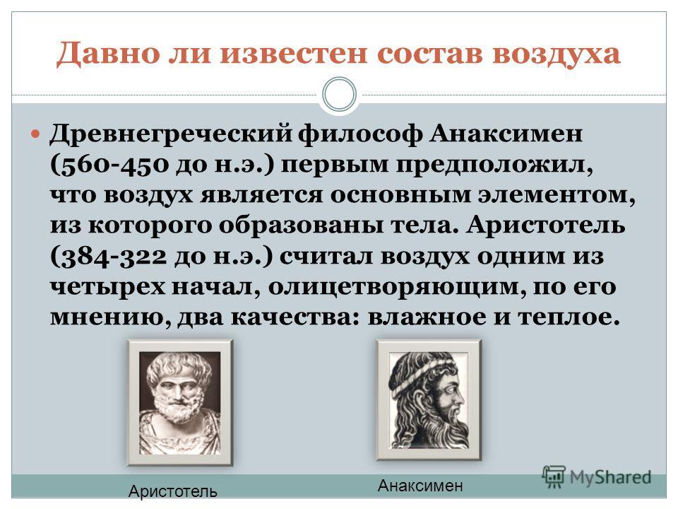 Давно ли известен состав воздуха Древнегреческий философ Анаксимен (560-450 до н.э.) первым предположил, что воздух является основным элементом, из которого образованы тела. Аристотель (384-322 до н.э.) считал воздух одним из четырех начал, олицетвор